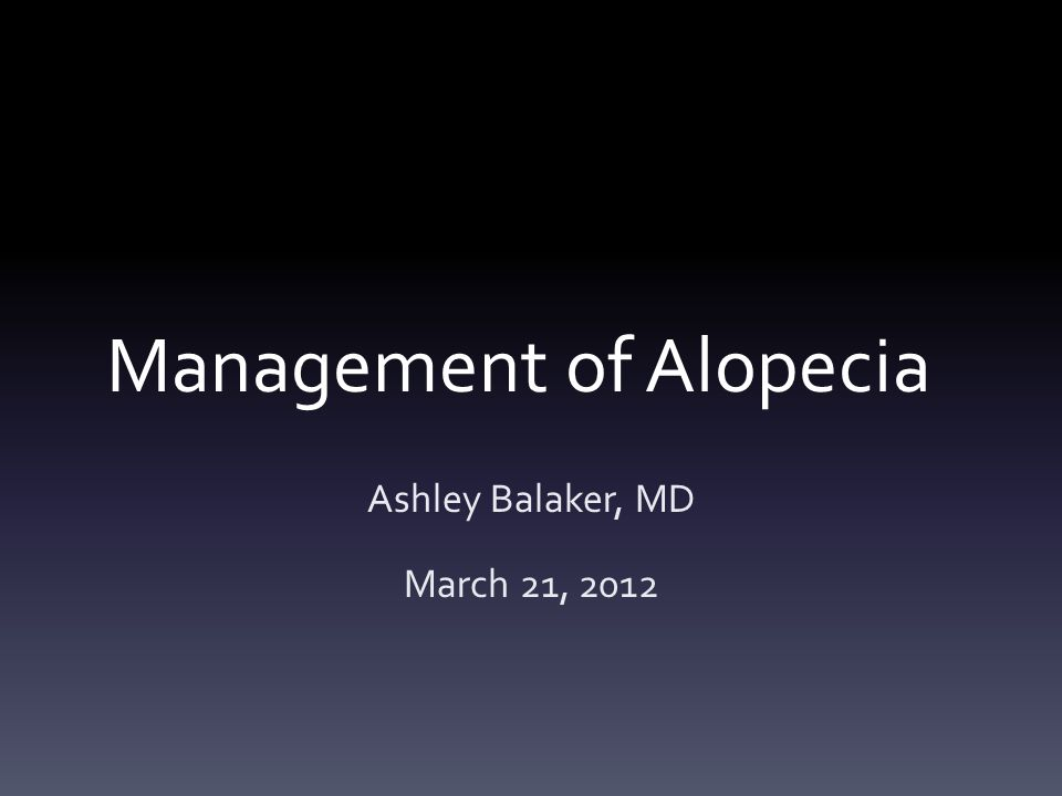 Management of Alopecia Ashley Balaker, MD March 21, 2012