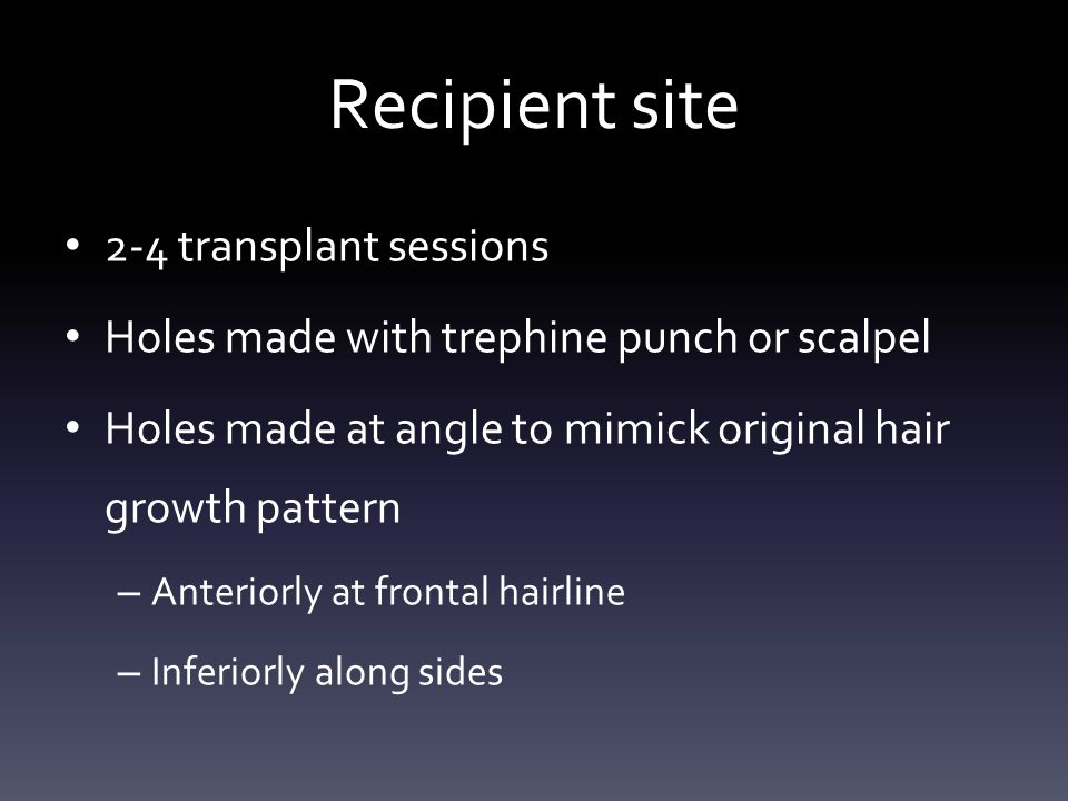 Recipient site 2-4 transplant sessions Holes made with trephine punch or scalpel Holes made at angle to mimick original hair growth pattern – Anteriorly at frontal hairline – Inferiorly along sides
