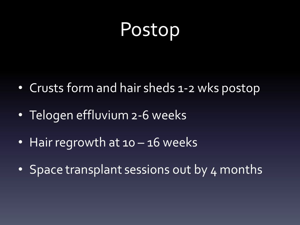 Postop Crusts form and hair sheds 1-2 wks postop Telogen effluvium 2-6 weeks Hair regrowth at 10 – 16 weeks Space transplant sessions out by 4 months