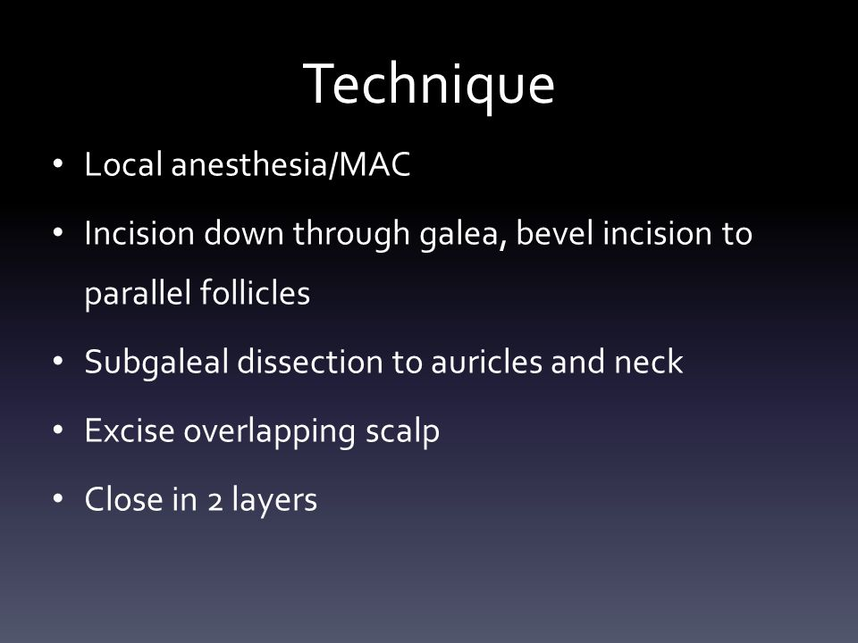 Technique Local anesthesia/MAC Incision down through galea, bevel incision to parallel follicles Subgaleal dissection to auricles and neck Excise overlapping scalp Close in 2 layers