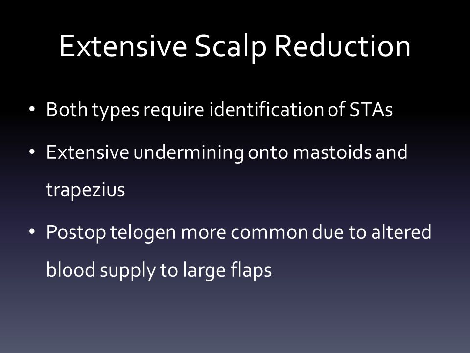 Extensive Scalp Reduction Both types require identification of STAs Extensive undermining onto mastoids and trapezius Postop telogen more common due to altered blood supply to large flaps