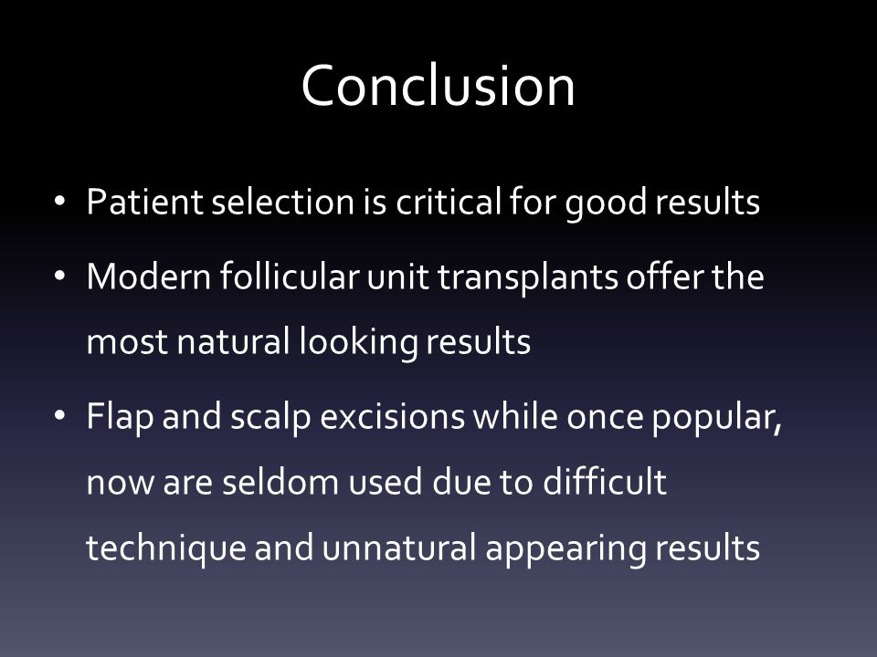 Conclusion Patient selection is critical for good results Modern follicular unit transplants offer the most natural looking results Flap and scalp excisions while once popular, now are seldom used due to difficult technique and unnatural appearing results