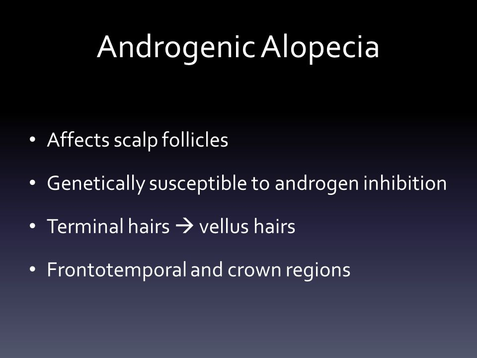 Androgenic Alopecia Affects scalp follicles Genetically susceptible to androgen inhibition Terminal hairs  vellus hairs Frontotemporal and crown regions