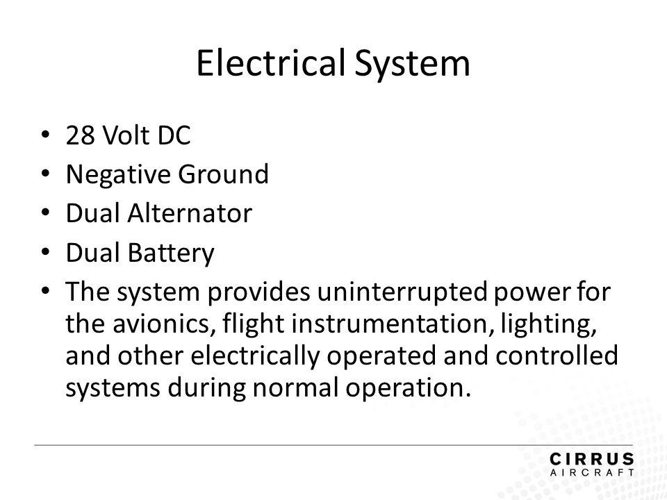 Electrical System 28 Volt DC Negative Ground Dual Alternator Dual Battery The system provides uninterrupted power for the avionics, flight instrumenta