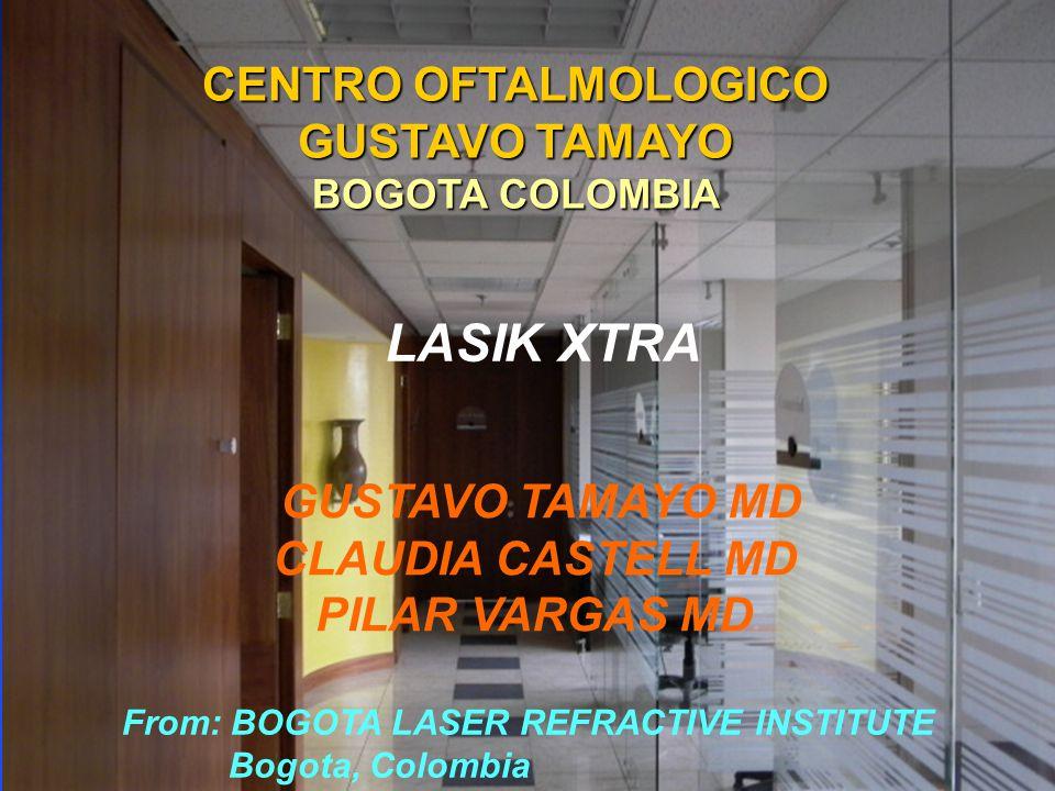 CENTRO OFTALMOLOGICO GUSTAVO TAMAYO BOGOTA COLOMBIA GUSTAVO TAMAYO MD CLAUDIA CASTELL MD PILAR VARGAS MD LASIK XTRA From: BOGOTA LASER REFRACTIVE INSTITUTE Bogota, Colombia