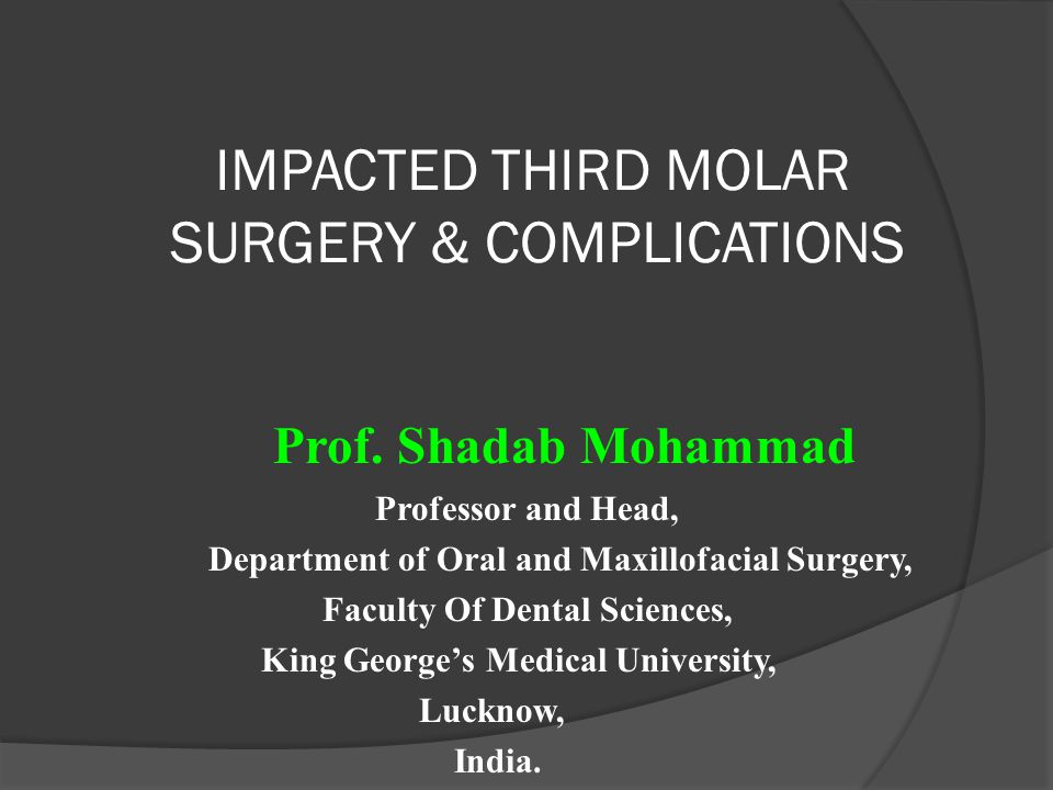 IMPACTED THIRD MOLAR SURGERY & COMPLICATIONS Prof. Shadab Mohammad Professor and Head, Department of Oral and Maxillofacial Surgery, Faculty Of Dental