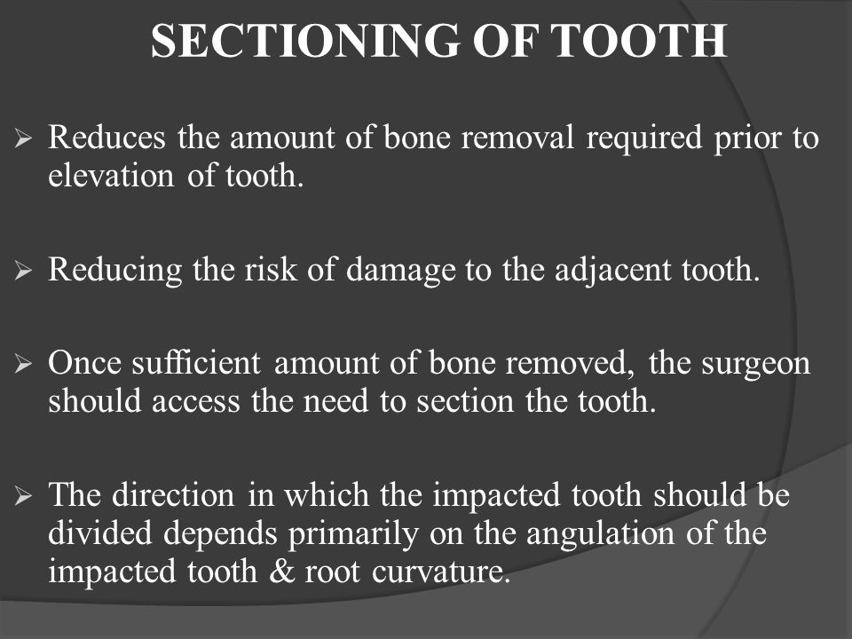 SECTIONING OF TOOTH  Reduces the amount of bone removal required prior to elevation of tooth.  Reducing the risk of damage to the adjacent tooth. 