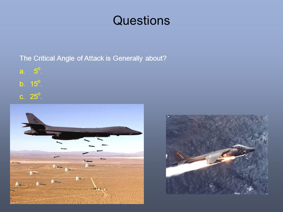 Questions The Critical Angle of Attack is Generally about? a. 5 o. b.15 o. c.25 o. d.35 o.