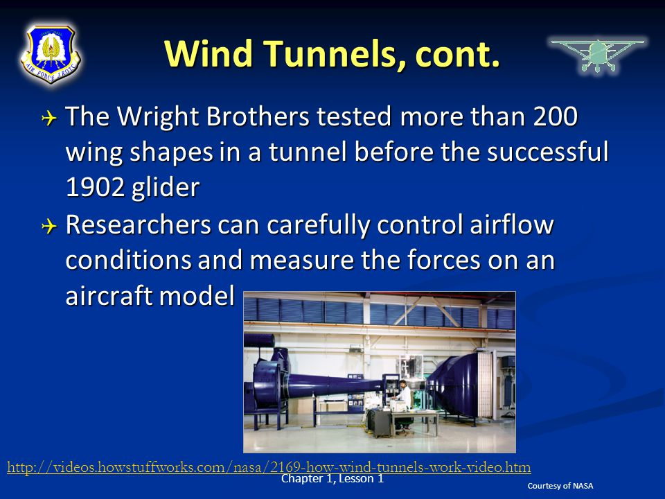 Wind Tunnels, cont.  The Wright Brothers tested more than 200 wing shapes in a tunnel before the successful 1902 glider  Researchers can carefully c