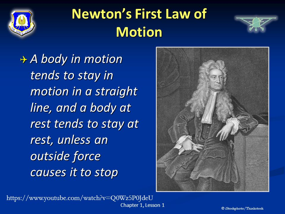 Newton's First Law of Motion  A body in motion tends to stay in motion in a straight line, and a body at rest tends to stay at rest, unless an outsid