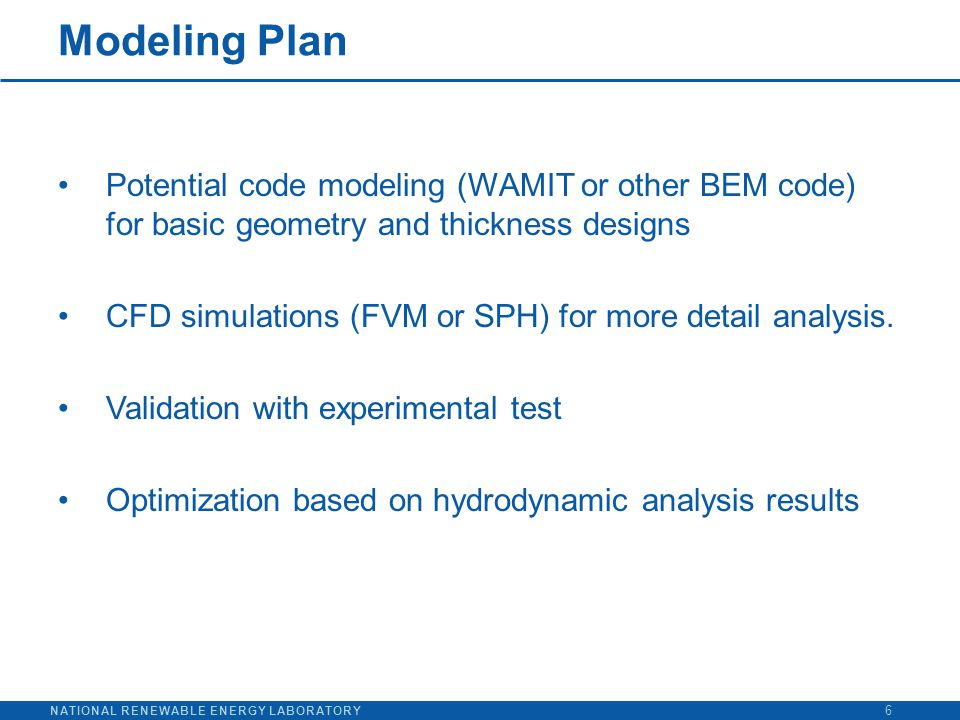 NATIONAL RENEWABLE ENERGY LABORATORY Modeling Plan 6 Potential code modeling (WAMIT or other BEM code) for basic geometry and thickness designs CFD si