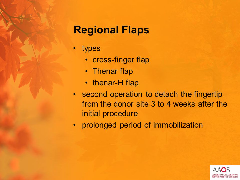 Regional Flaps types cross-finger flap Thenar flap thenar-H flap second operation to detach the fingertip from the donor site 3 to 4 weeks after the i