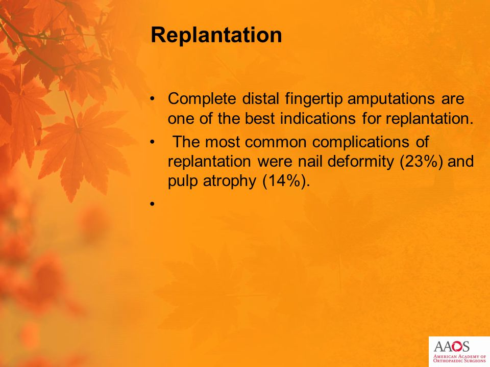 Replantation Complete distal fingertip amputations are one of the best indications for replantation. The most common complications of replantation wer