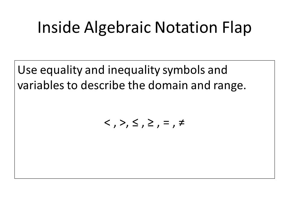 Inside Algebraic Notation Flap Use equality and inequality symbols and variables to describe the domain and range., ≤, ≥, =, ≠