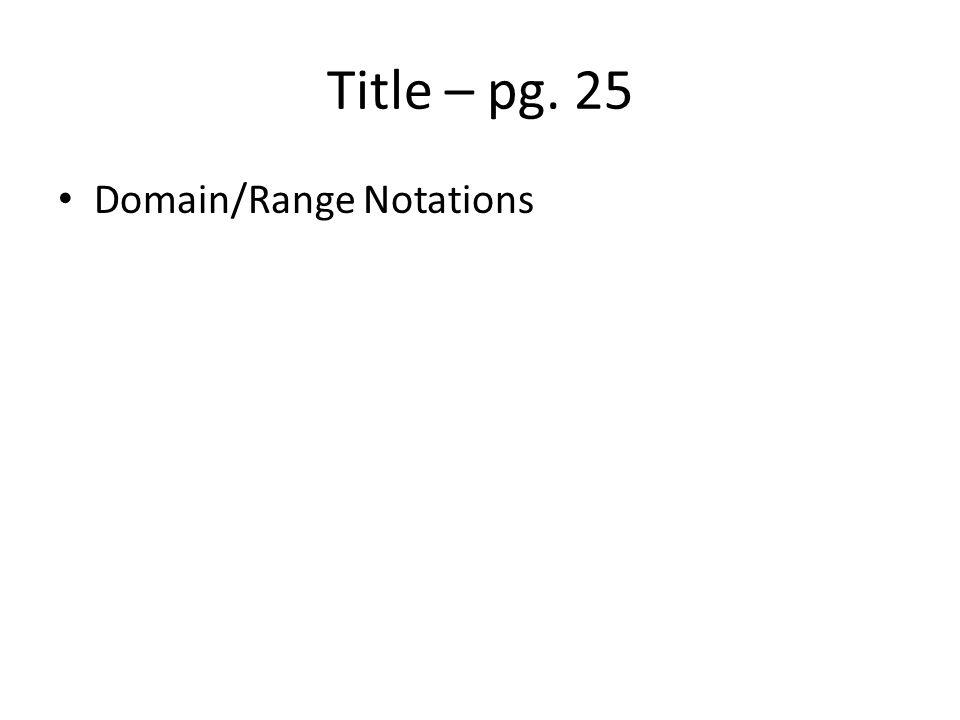 Title – pg. 25 Domain/Range Notations