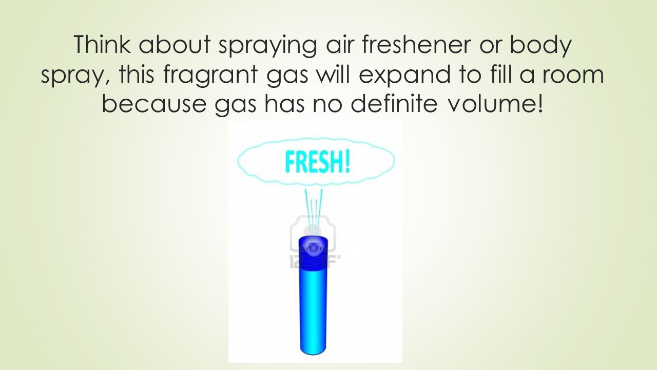 Think about spraying air freshener or body spray, this fragrant gas will expand to fill a room because gas has no definite volume!