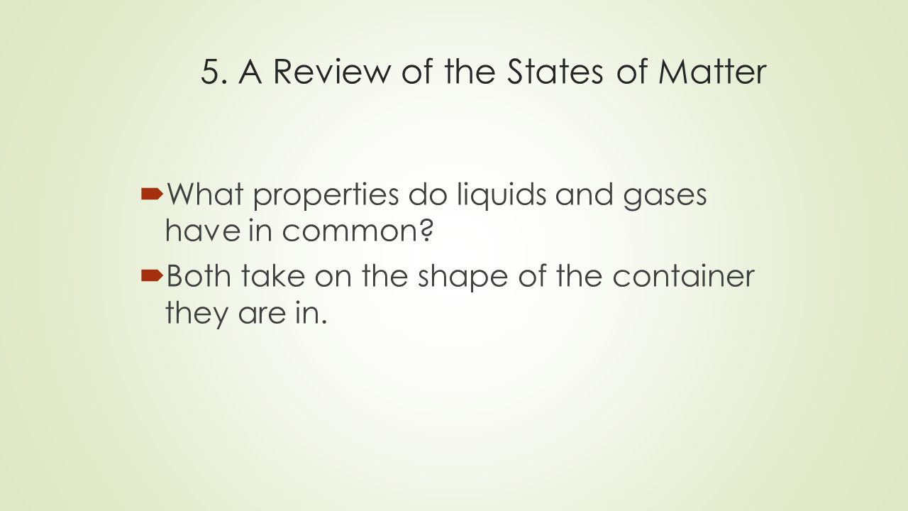 5. A Review of the States of Matter  What properties do liquids and gases have in common.