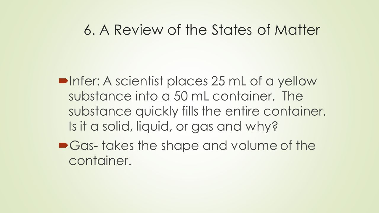 6. A Review of the States of Matter  Infer: A scientist places 25 mL of a yellow substance into a 50 mL container. The substance quickly fills the en