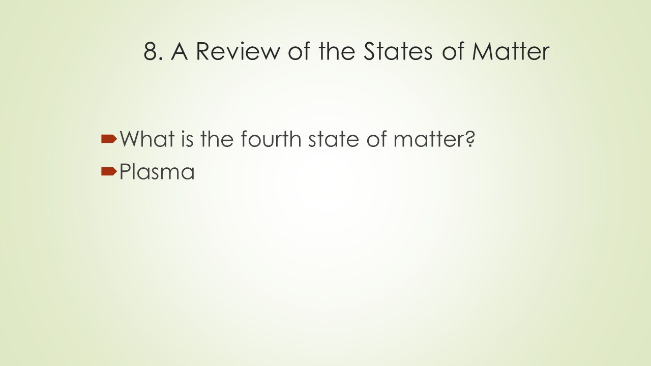 8. A Review of the States of Matter  What is the fourth state of matter  Plasma
