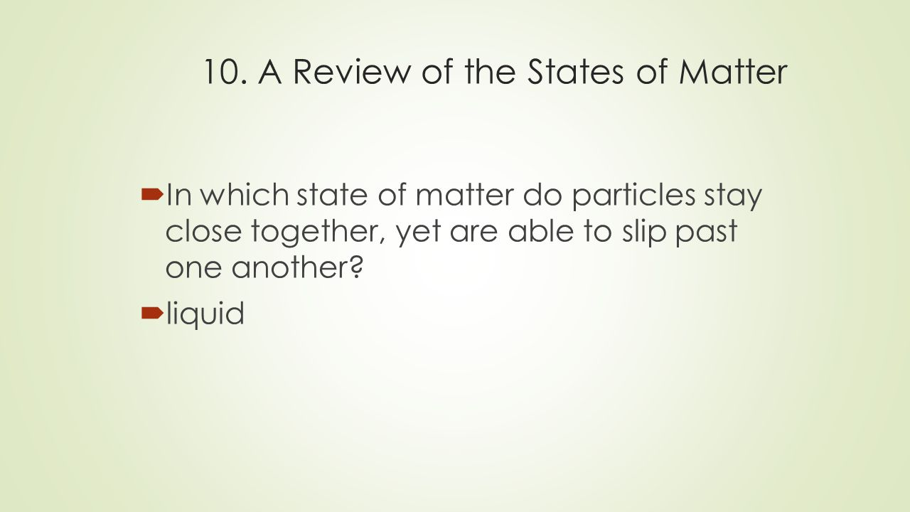 10. A Review of the States of Matter  In which state of matter do particles stay close together, yet are able to slip past one another?  liquid
