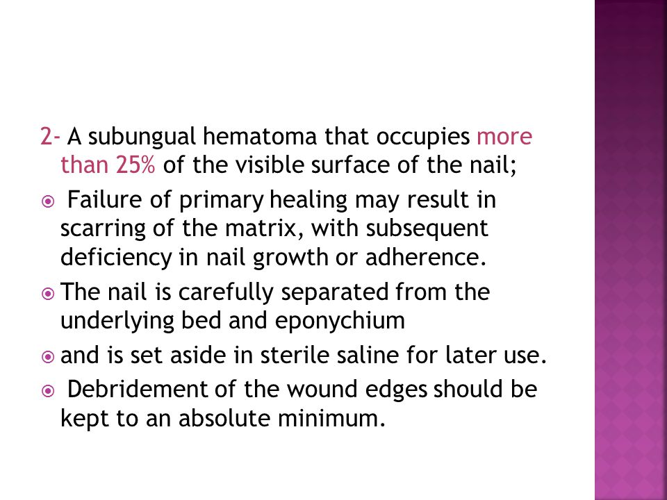 2- A subungual hematoma that occupies more than 25% of the visible surface of the nail;  Failure of primary healing may result in scarring of the matrix, with subsequent deficiency in nail growth or adherence.