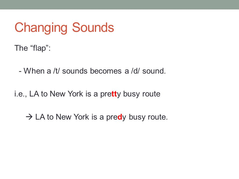 "Changing Sounds The ""flap"": - When a /t/ sounds becomes a /d/ sound. i.e., LA to New York is a pretty busy route  LA to New York is a predy busy rout"