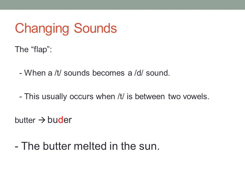 "Changing Sounds The ""flap"": - When a /t/ sounds becomes a /d/ sound. - This usually occurs when /t/ is between two vowels. butter  - The butter melte"