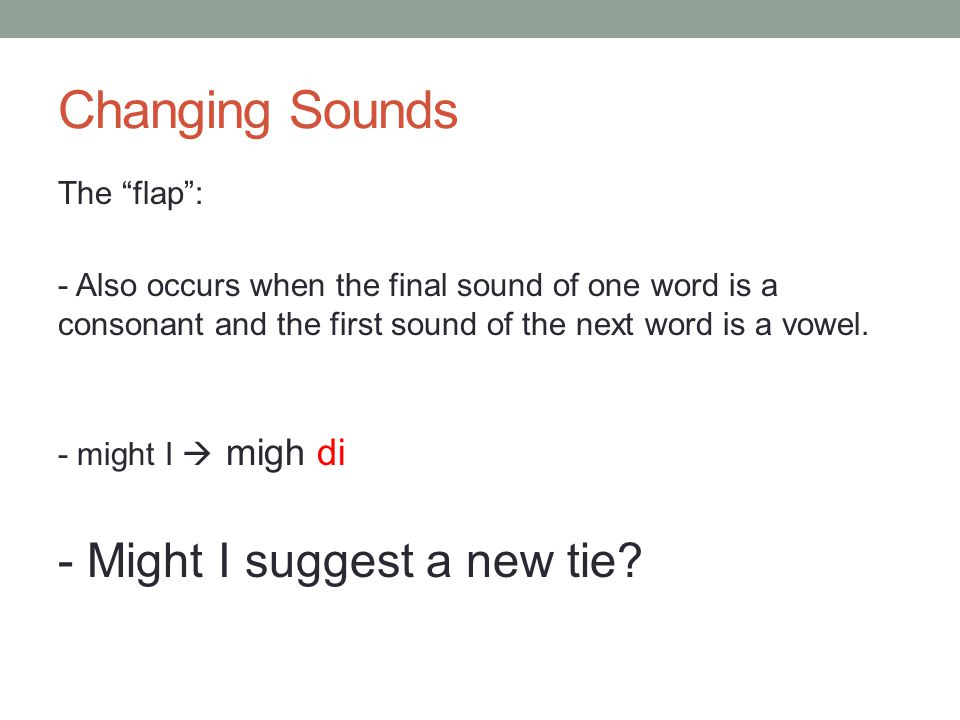 "Changing Sounds The ""flap"": - Also occurs when the final sound of one word is a consonant and the first sound of the next word is a vowel. - might I "