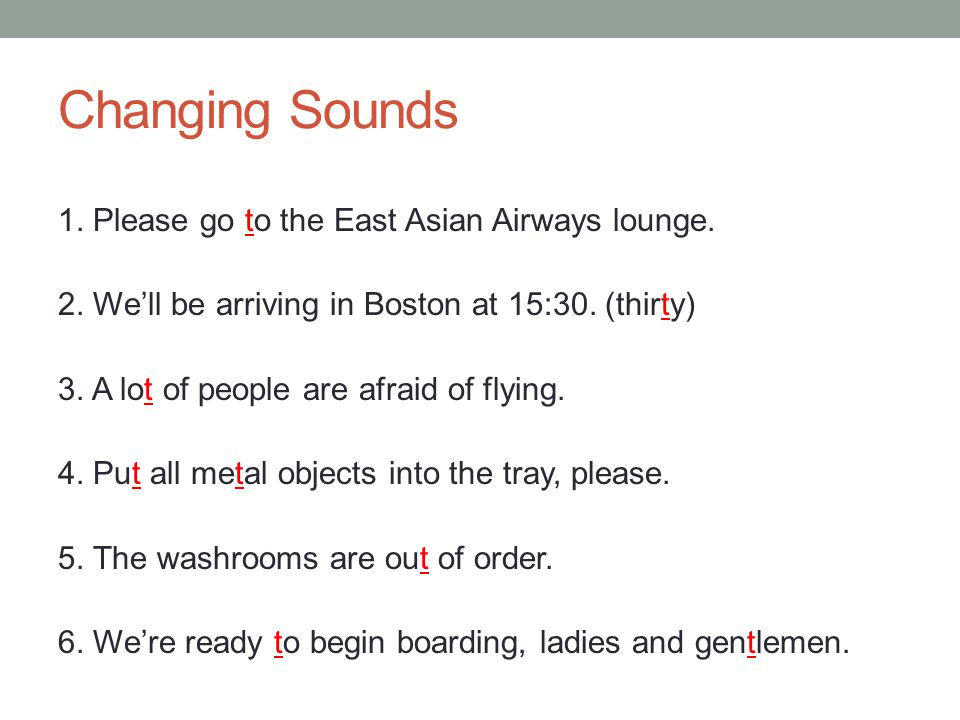 Changing Sounds 1. Please go to the East Asian Airways lounge. 2. We'll be arriving in Boston at 15:30. (thirty) 3. A lot of people are afraid of flyi