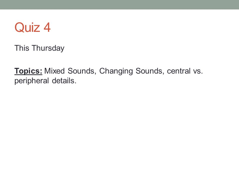 Quiz 4 This Thursday Topics: Mixed Sounds, Changing Sounds, central vs. peripheral details.
