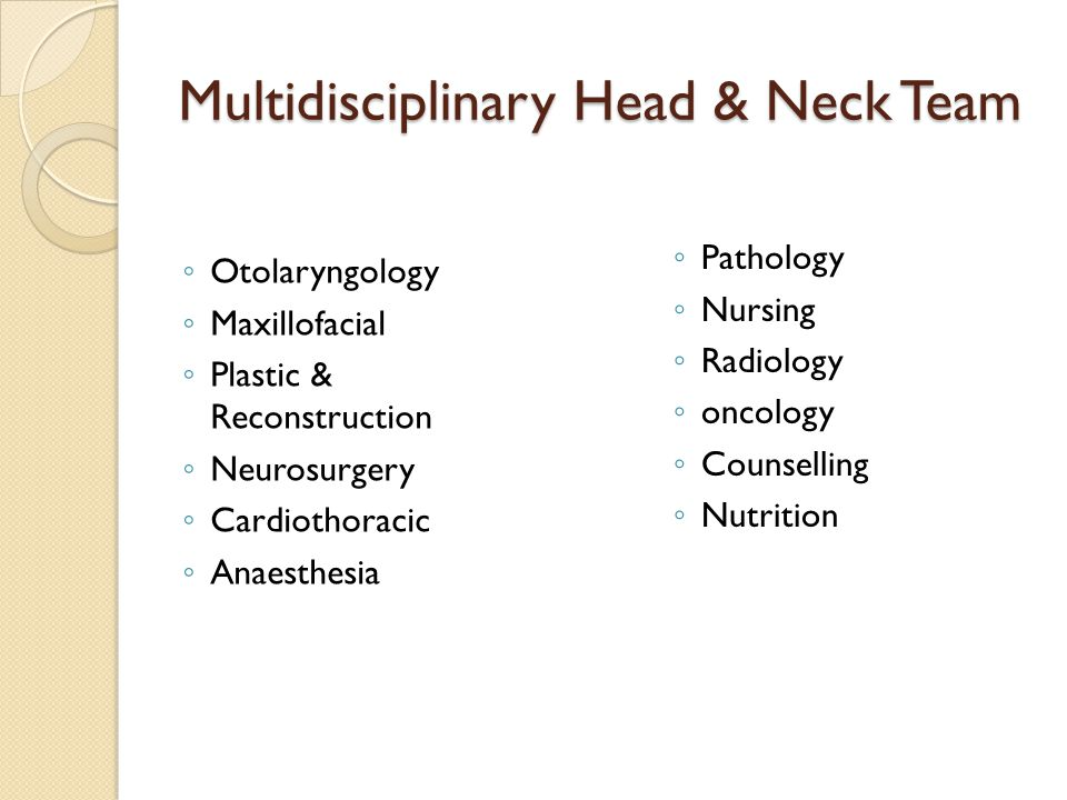Multidisciplinary Head & Neck Team ◦ Otolaryngology ◦ Maxillofacial ◦ Plastic & Reconstruction ◦ Neurosurgery ◦ Cardiothoracic ◦ Anaesthesia ◦ Pathology ◦ Nursing ◦ Radiology ◦ oncology ◦ Counselling ◦ Nutrition