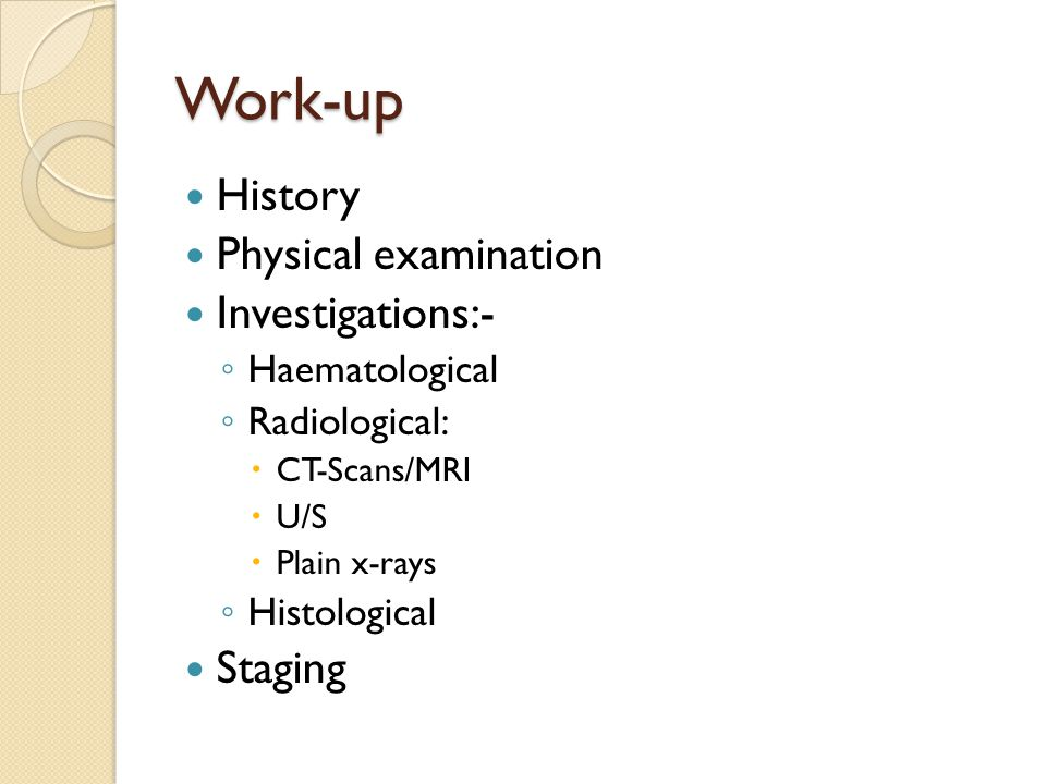 Work-up History Physical examination Investigations:- ◦ Haematological ◦ Radiological:  CT-Scans/MRI  U/S  Plain x-rays ◦ Histological Staging
