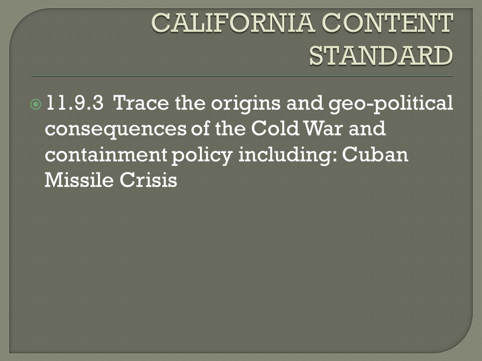  11.9.3 Trace the origins and geo-political consequences of the Cold War and containment policy including: Cuban Missile Crisis