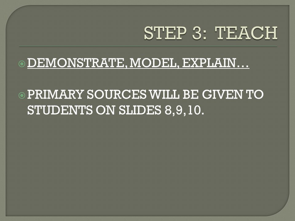  DEMONSTRATE, MODEL, EXPLAIN…  PRIMARY SOURCES WILL BE GIVEN TO STUDENTS ON SLIDES 8,9,10.