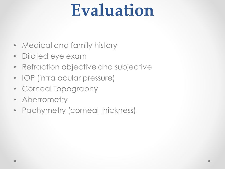 Evaluation Medical and family history Dilated eye exam Refraction objective and subjective IOP (intra ocular pressure) Corneal Topography Aberrometry Pachymetry (corneal thickness)