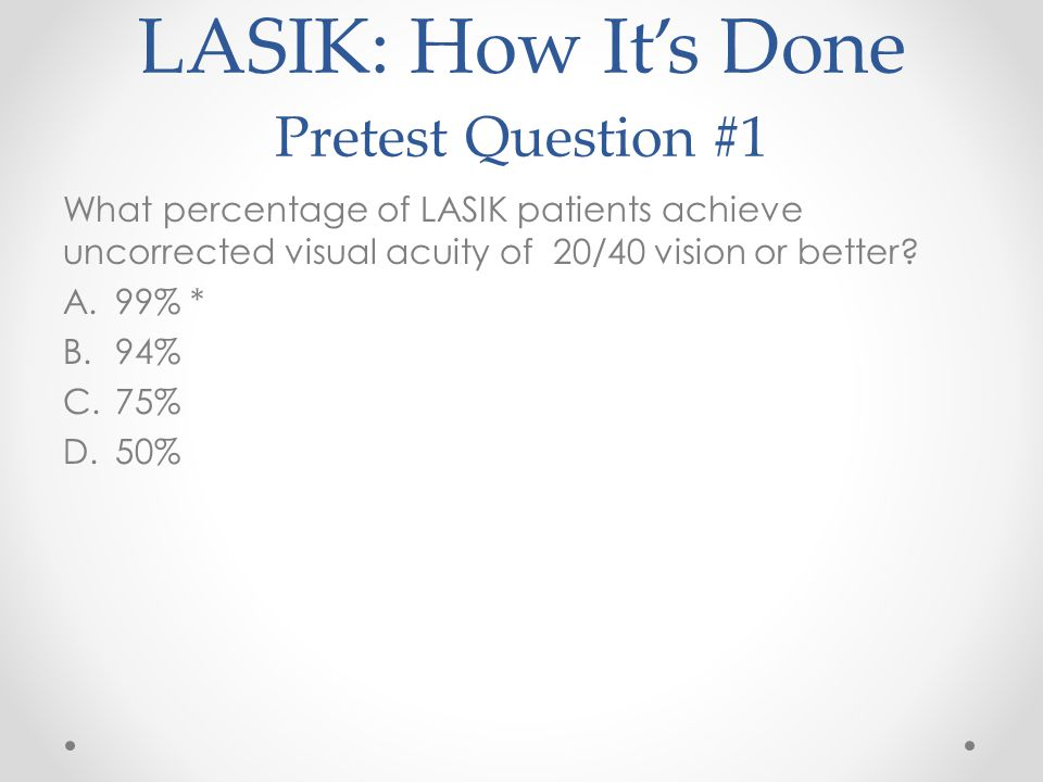 LASIK: How It's Done Pretest Question #1 What percentage of LASIK patients achieve uncorrected visual acuity of 20/40 vision or better.