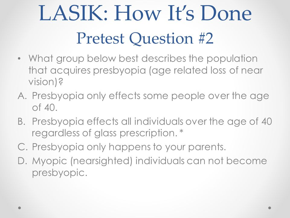 LASIK: How It's Done Pretest Question #2 What group below best describes the population that acquires presbyopia (age related loss of near vision).