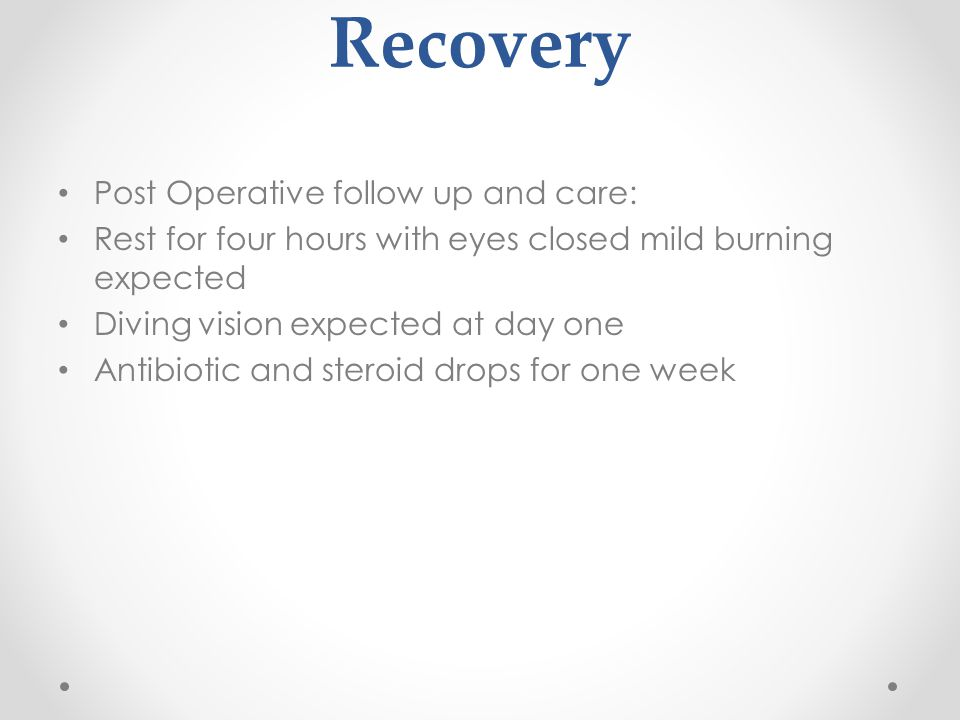 Recovery Post Operative follow up and care: Rest for four hours with eyes closed mild burning expected Diving vision expected at day one Antibiotic and steroid drops for one week