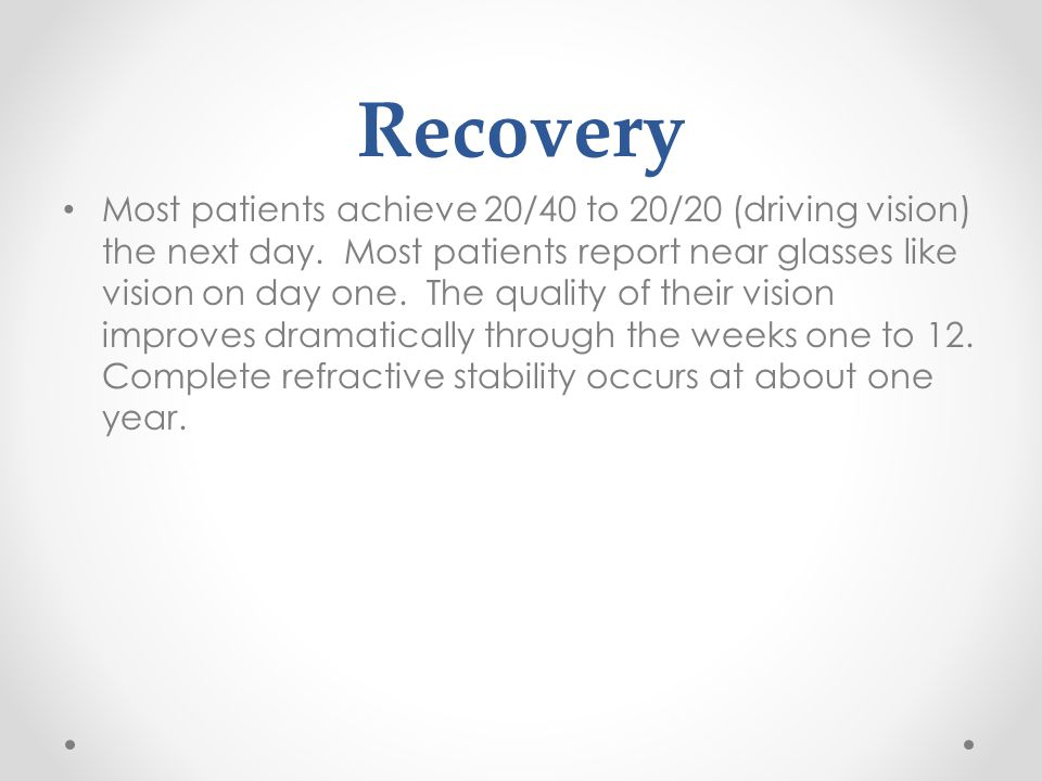 Recovery Most patients achieve 20/40 to 20/20 (driving vision) the next day.