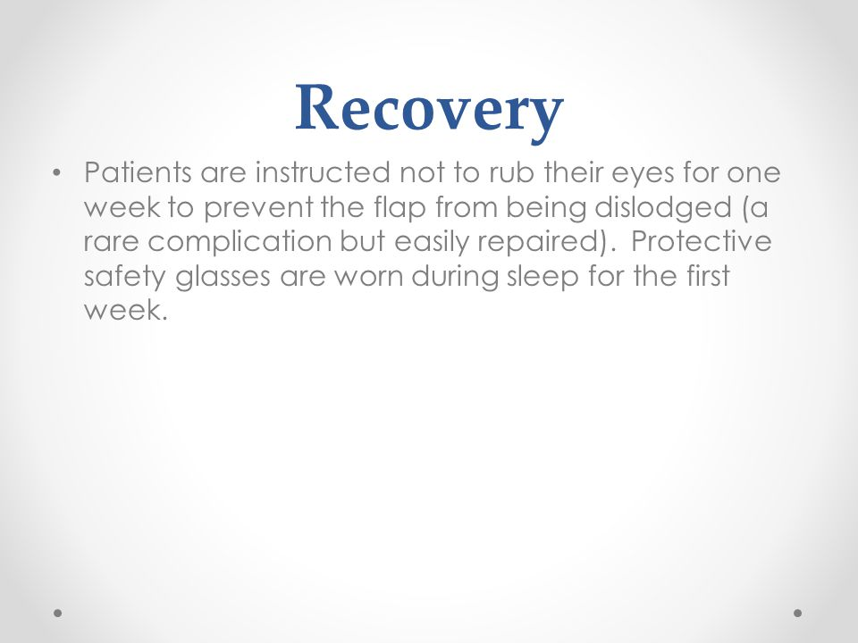 Recovery Patients are instructed not to rub their eyes for one week to prevent the flap from being dislodged (a rare complication but easily repaired).