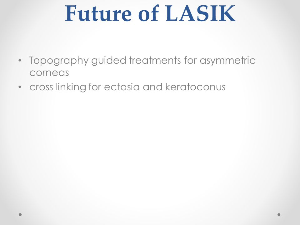 Future of LASIK Topography guided treatments for asymmetric corneas cross linking for ectasia and keratoconus