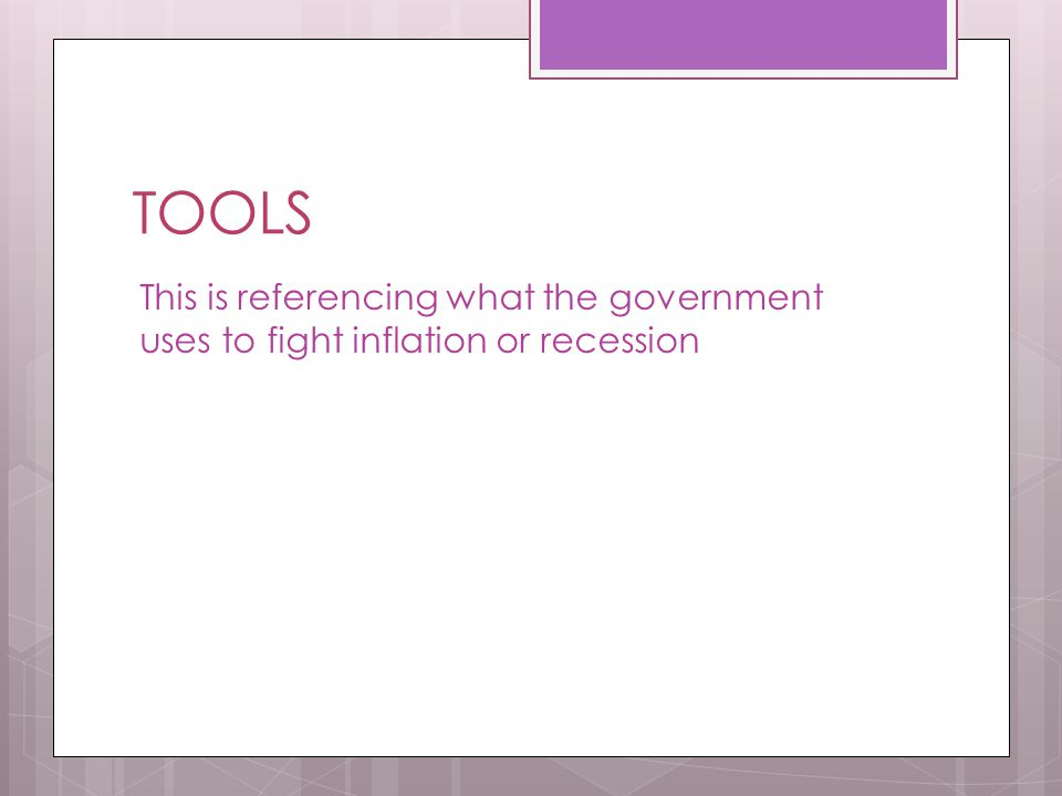 TOOLS This is referencing what the government uses to fight inflation or recession