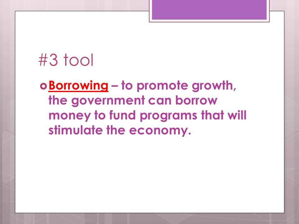 #3 tool  Borrowing – to promote growth, the government can borrow money to fund programs that will stimulate the economy.