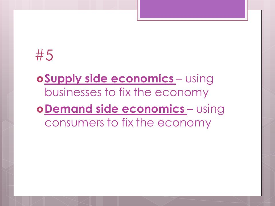 #5  Supply side economics – using businesses to fix the economy  Demand side economics – using consumers to fix the economy