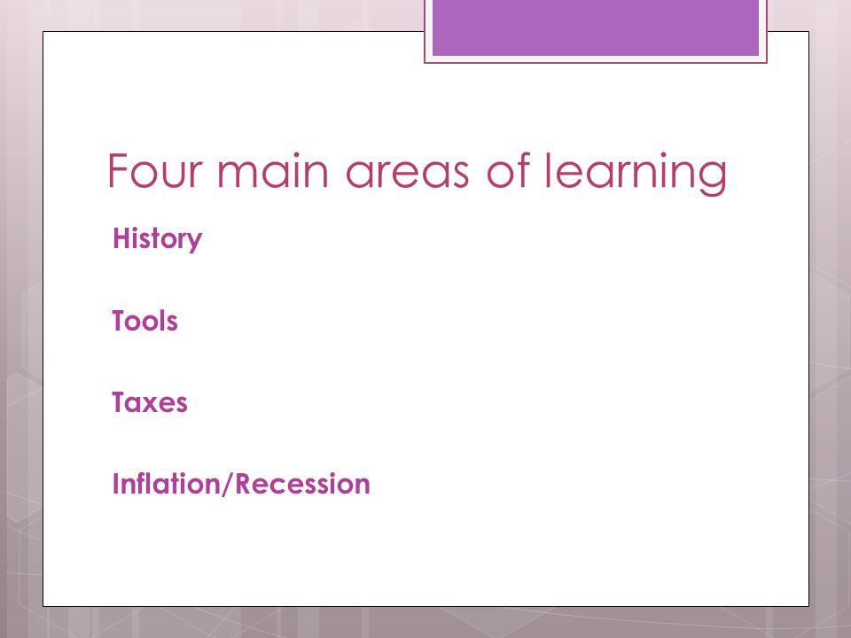 Four main areas of learning History Tools Taxes Inflation/Recession