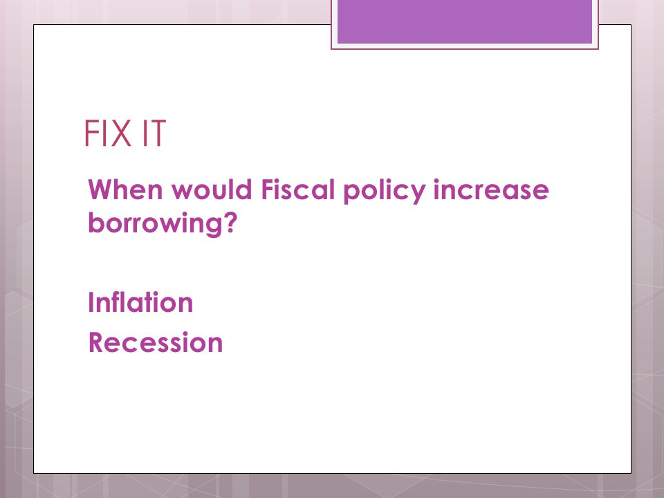 FIX IT When would Fiscal policy increase borrowing? Inflation Recession