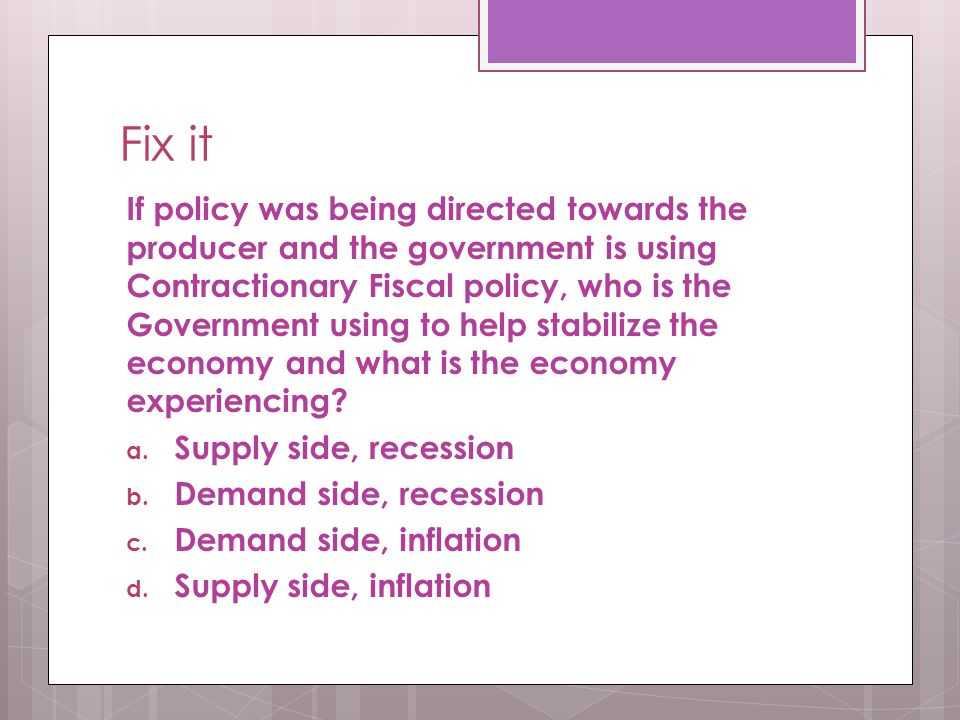 Fix it If policy was being directed towards the producer and the government is using Contractionary Fiscal policy, who is the Government using to help stabilize the economy and what is the economy experiencing.