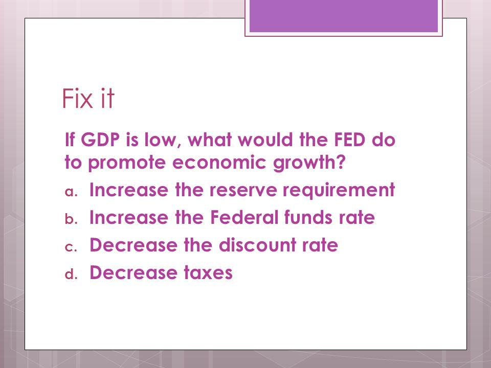Fix it If GDP is low, what would the FED do to promote economic growth? a. Increase the reserve requirement b. Increase the Federal funds rate c. Decr