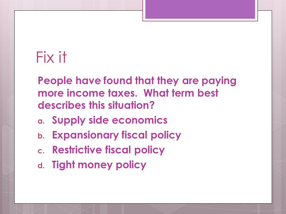 Fix it People have found that they are paying more income taxes. What term best describes this situation? a. Supply side economics b. Expansionary fis