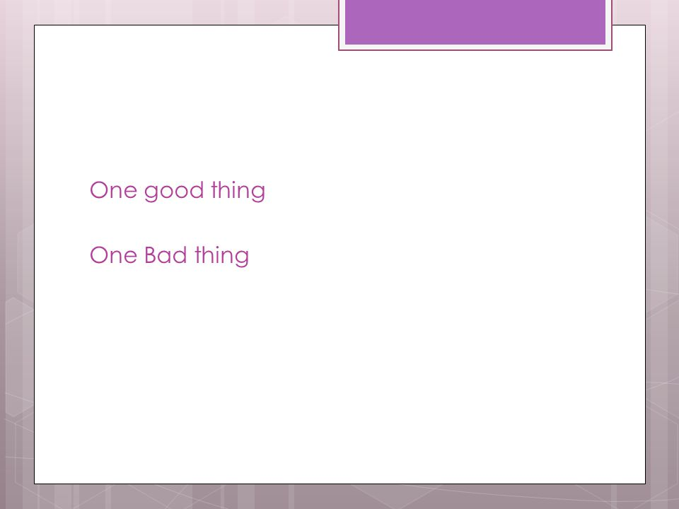 One good thing One Bad thing